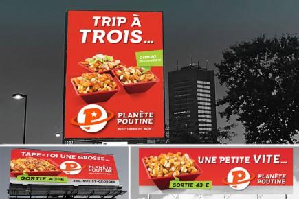 Des affiches de Planète Poutine sur lesquelles on peut lire: «Tape-toi une grosse». D'autres publicités de la même entreprise titrent «Trip à trois» pour le trio et «Une p'tite vite» pour le petit format de poutine.
