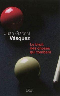 Le bruit des choses qui tombent, Juan Gabriel Vasquez, Seuil ()