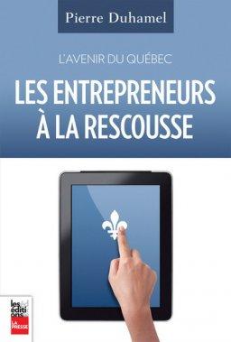 L'avenir du Québec - Les entrepreneurs à la rescousse, Pierre Duhamel, Les éditions La Presse ()