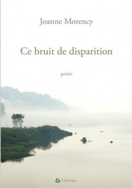 «Ce bruit de disparition», Joanne Morency, Triptyque, 60 pages. ()