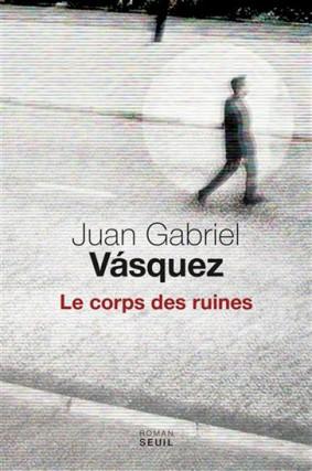 Le corps des ruines, deJuan Gabriel Vásquez... (Image fournie par les Éditions du Seuil)
