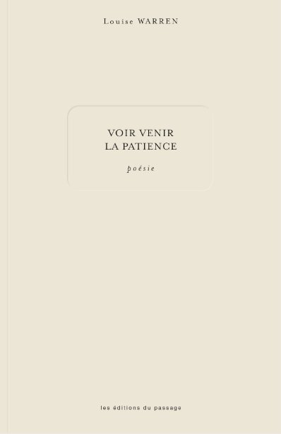 «Voir venir la patience», Louise Warren, Les Éditions du passage, 126 pages. ()
